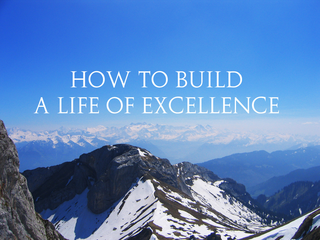 How To Build A Life of Excellence (Part 3)