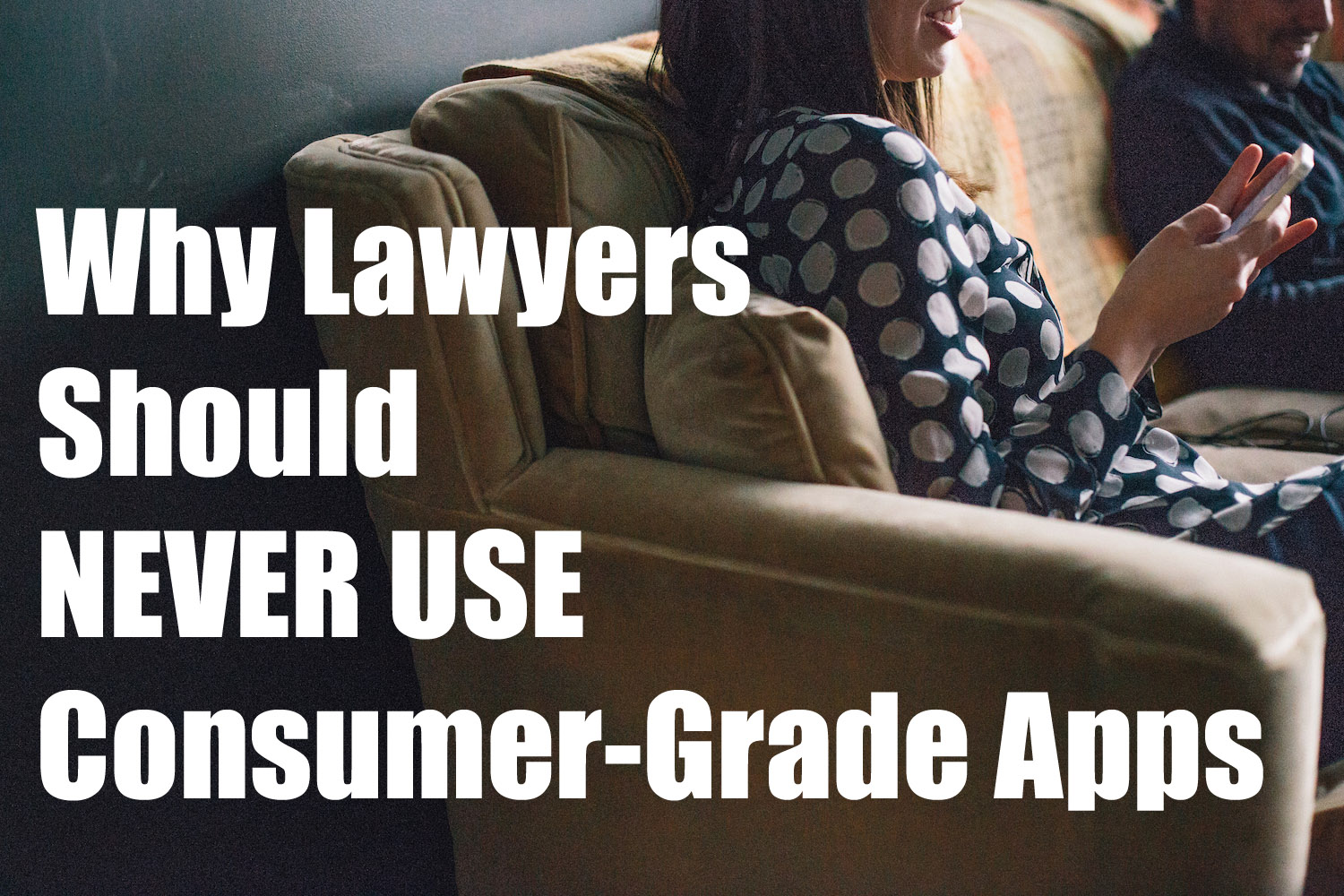 Why Lawyers Should NEVER Use Consumer-Grade Apps