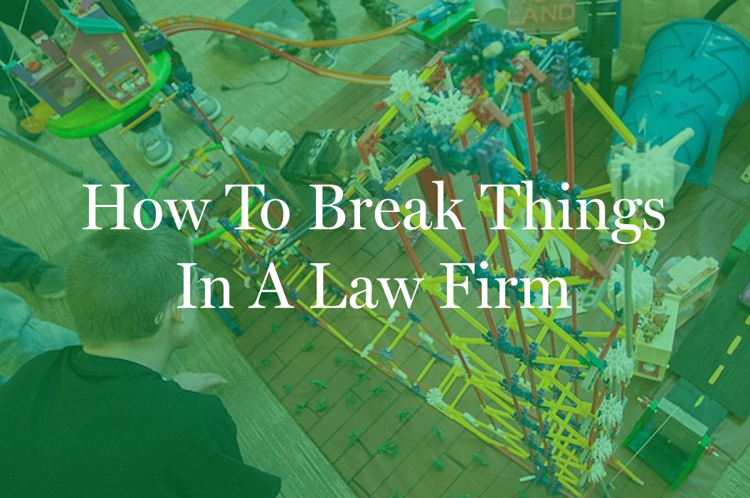 How To Break Things In A Law Firm
