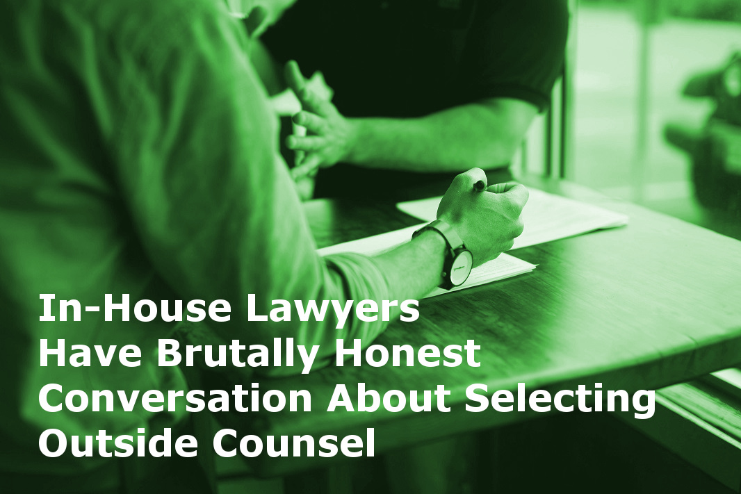 In-House Lawyers Have Brutally Honest Conversation About Selecting Outside Counsel